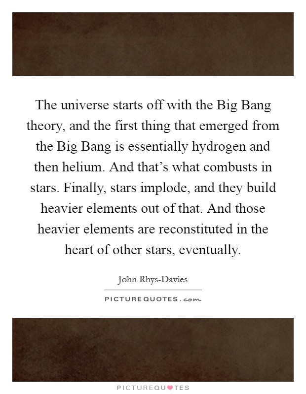 The universe starts off with the Big Bang theory, and the first thing that emerged from the Big Bang is essentially hydrogen and then helium. And that's what combusts in stars. Finally, stars implode, and they build heavier elements out of that. And those heavier elements are reconstituted in the heart of other stars, eventually Picture Quote #1