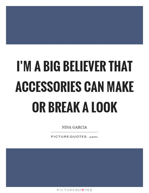 I'm a big believer that accessories can make or break a look Picture Quote #1