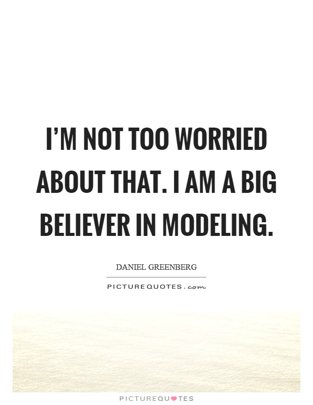 I'm not too worried about that. I am a big believer in modeling Picture Quote #1