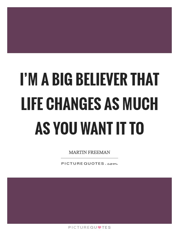 I'm a big believer that life changes as much as you want it to Picture Quote #1