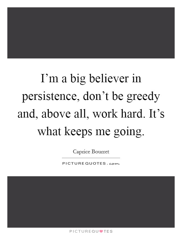 I'm a big believer in persistence, don't be greedy and, above all, work hard. It's what keeps me going Picture Quote #1