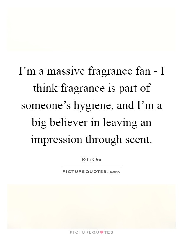 I'm a massive fragrance fan - I think fragrance is part of someone's hygiene, and I'm a big believer in leaving an impression through scent Picture Quote #1