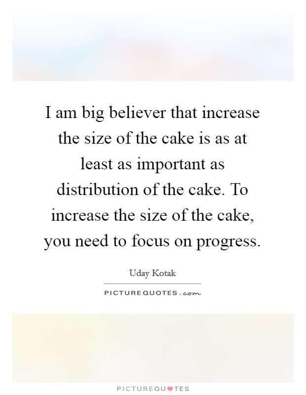I am big believer that increase the size of the cake is as at least as important as distribution of the cake. To increase the size of the cake, you need to focus on progress Picture Quote #1