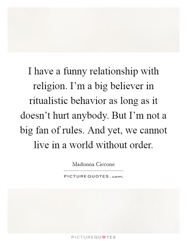 I have a funny relationship with religion. I'm a big believer in ritualistic behavior as long as it doesn't hurt anybody. But I'm not a big fan of rules. And yet, we cannot live in a world without order Picture Quote #1