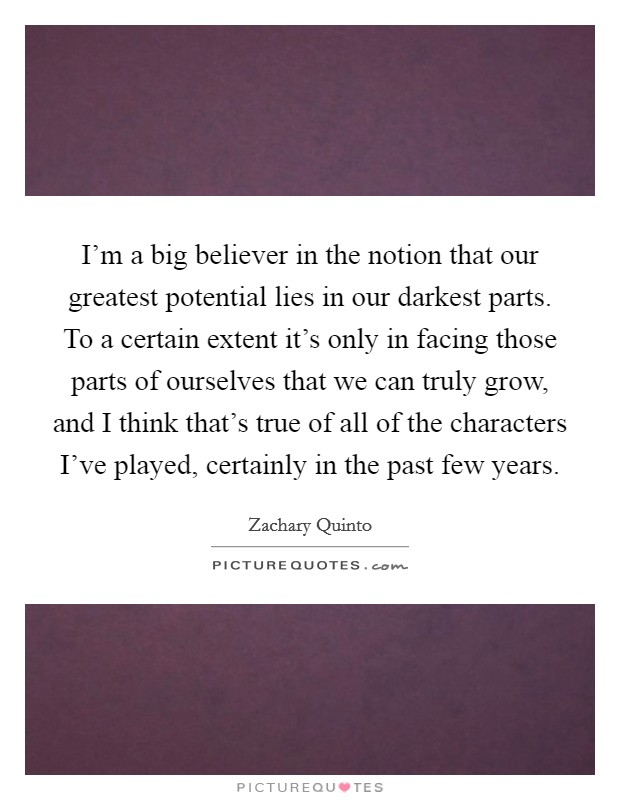 I'm a big believer in the notion that our greatest potential lies in our darkest parts. To a certain extent it's only in facing those parts of ourselves that we can truly grow, and I think that's true of all of the characters I've played, certainly in the past few years Picture Quote #1