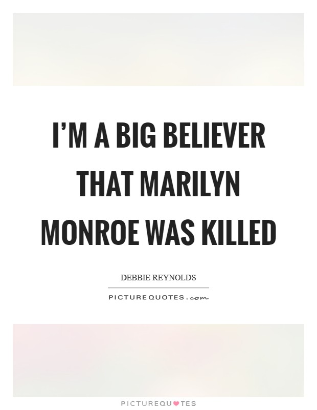 I'm a big believer that Marilyn Monroe was killed Picture Quote #1