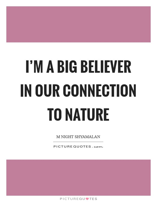 I'm a big believer in our connection to nature Picture Quote #1