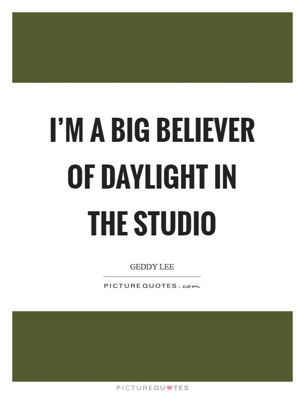 I'm a big believer of daylight in the studio Picture Quote #1