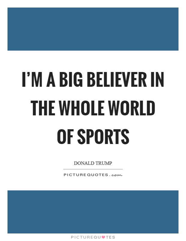 I'm a big believer in the whole world of sports Picture Quote #1