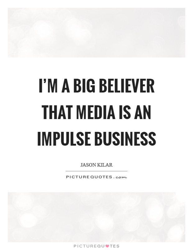 I'm a big believer that media is an impulse business Picture Quote #1