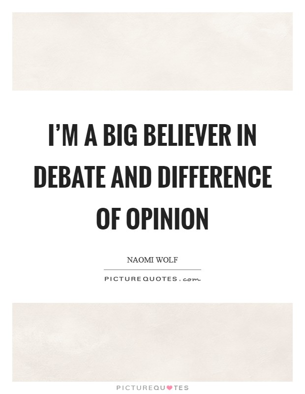 I'm a big believer in debate and difference of opinion Picture Quote #1