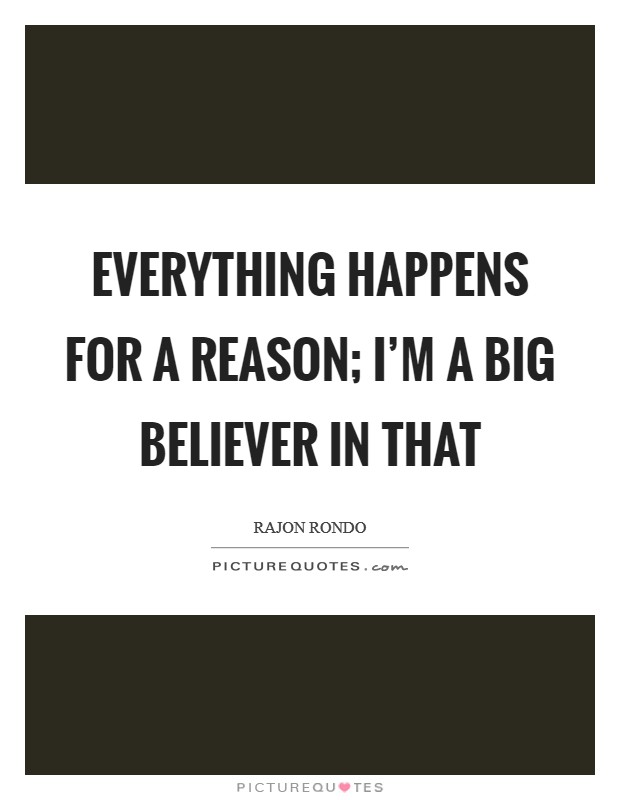 Everything happens for a reason; I'm a big believer in that Picture Quote #1