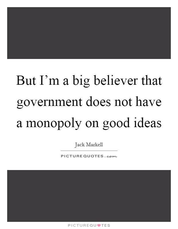 But I'm a big believer that government does not have a monopoly on good ideas Picture Quote #1
