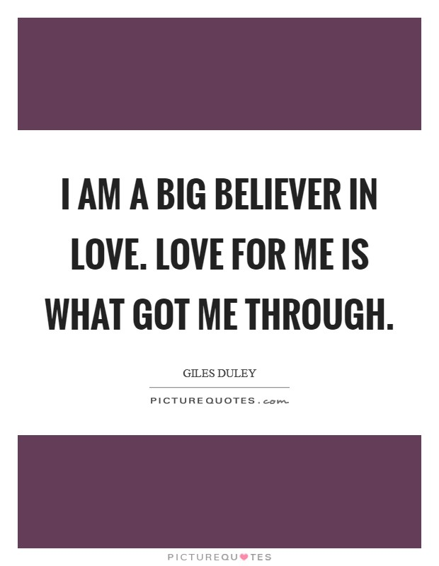 I am a big believer in love. Love for me is what got me through Picture Quote #1
