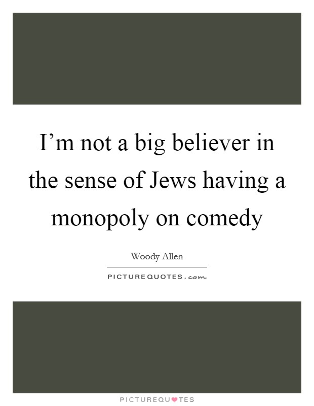 I'm not a big believer in the sense of Jews having a monopoly on comedy Picture Quote #1