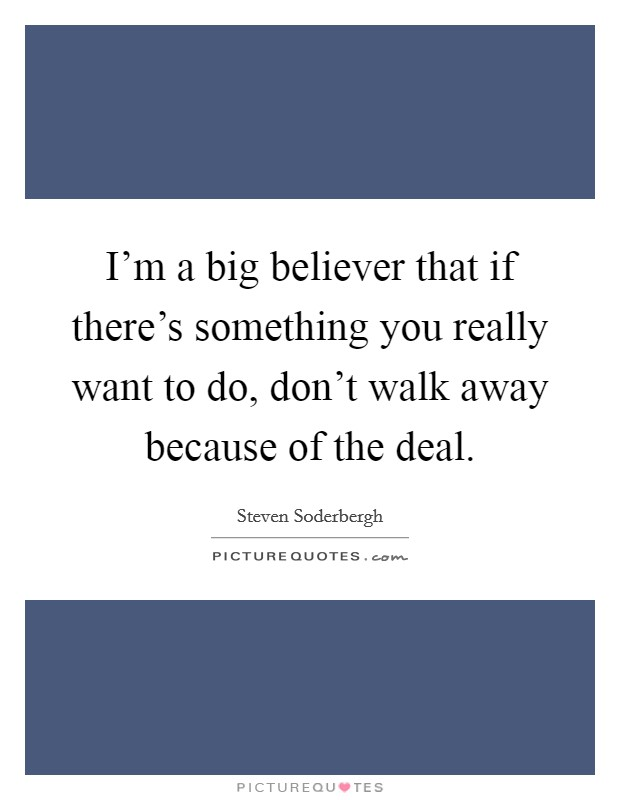 I'm a big believer that if there's something you really want to do, don't walk away because of the deal Picture Quote #1