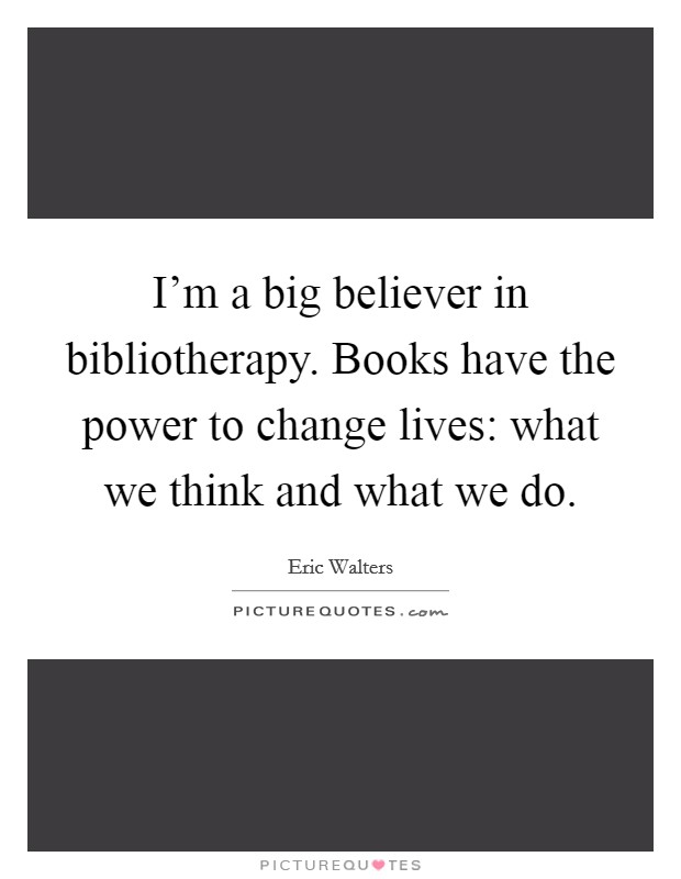 I'm a big believer in bibliotherapy. Books have the power to change lives: what we think and what we do Picture Quote #1