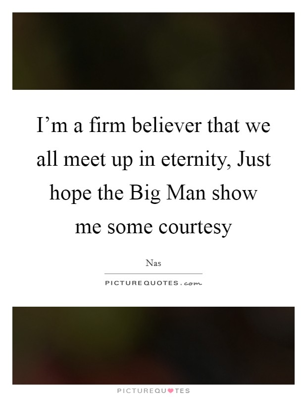 I'm a firm believer that we all meet up in eternity, Just hope the Big Man show me some courtesy Picture Quote #1