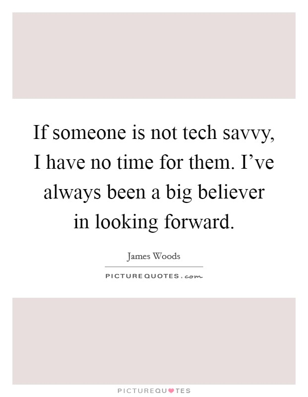 If someone is not tech savvy, I have no time for them. I've always been a big believer in looking forward Picture Quote #1