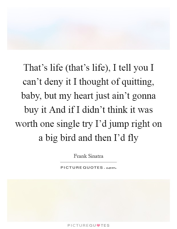 That's life (that's life), I tell you I can't deny it I thought of quitting, baby, but my heart just ain't gonna buy it And if I didn't think it was worth one single try I'd jump right on a big bird and then I'd fly Picture Quote #1