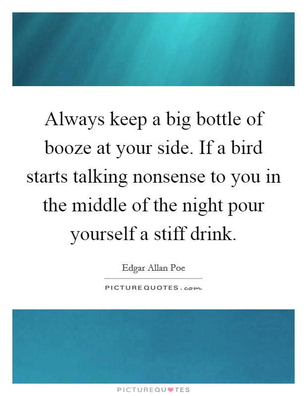 Always keep a big bottle of booze at your side. If a bird starts talking nonsense to you in the middle of the night pour yourself a stiff drink Picture Quote #1