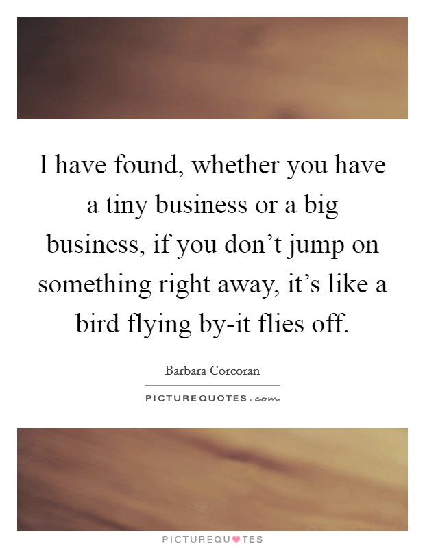 I have found, whether you have a tiny business or a big business, if you don't jump on something right away, it's like a bird flying by-it flies off Picture Quote #1
