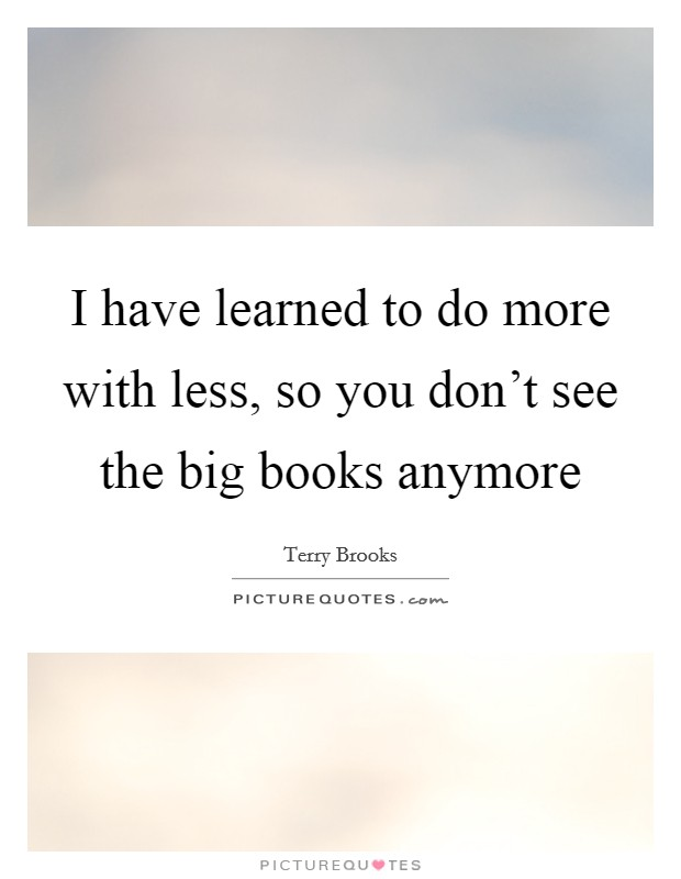 I have learned to do more with less, so you don't see the big books anymore Picture Quote #1