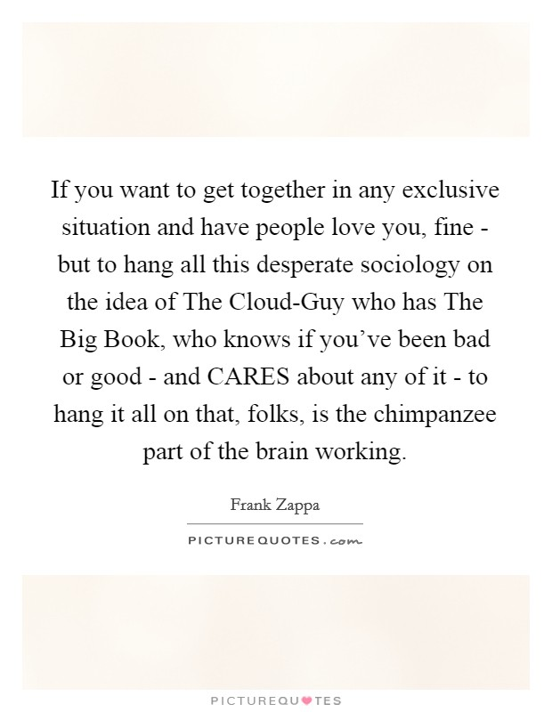 If you want to get together in any exclusive situation and have people love you, fine - but to hang all this desperate sociology on the idea of The Cloud-Guy who has The Big Book, who knows if you've been bad or good - and CARES about any of it - to hang it all on that, folks, is the chimpanzee part of the brain working Picture Quote #1