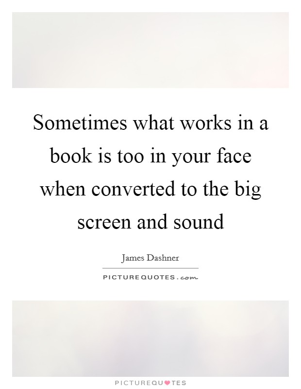 Sometimes what works in a book is too in your face when converted to the big screen and sound Picture Quote #1
