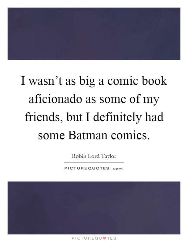 I wasn't as big a comic book aficionado as some of my friends, but I definitely had some Batman comics Picture Quote #1