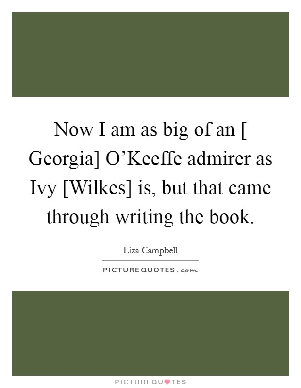Now I am as big of an [ Georgia] O'Keeffe admirer as Ivy [Wilkes] is, but that came through writing the book Picture Quote #1