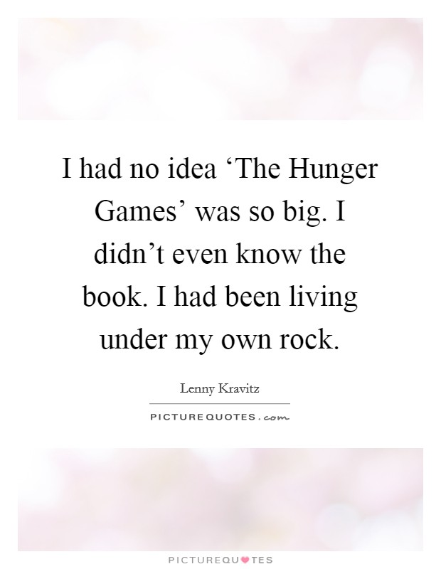 I had no idea 'The Hunger Games' was so big. I didn't even know the book. I had been living under my own rock Picture Quote #1