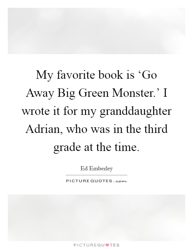 My favorite book is 'Go Away Big Green Monster.' I wrote it for my granddaughter Adrian, who was in the third grade at the time Picture Quote #1