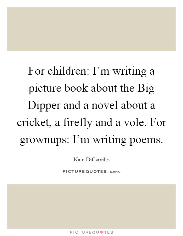 For children: I'm writing a picture book about the Big Dipper and a novel about a cricket, a firefly and a vole. For grownups: I'm writing poems Picture Quote #1