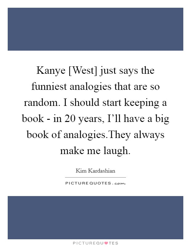 Kanye [West] just says the funniest analogies that are so random. I should start keeping a book - in 20 years, I'll have a big book of analogies.They always make me laugh Picture Quote #1