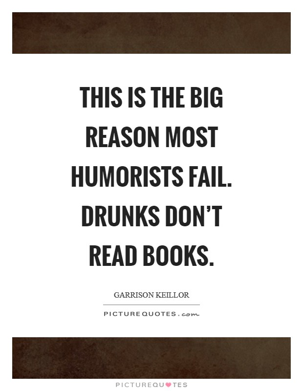 This is the big reason most humorists fail. Drunks don't read books Picture Quote #1