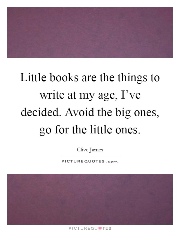 Little books are the things to write at my age, I've decided. Avoid the big ones, go for the little ones Picture Quote #1
