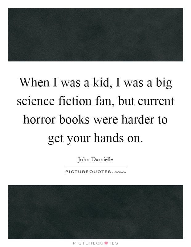 When I was a kid, I was a big science fiction fan, but current horror books were harder to get your hands on. Picture Quote #1