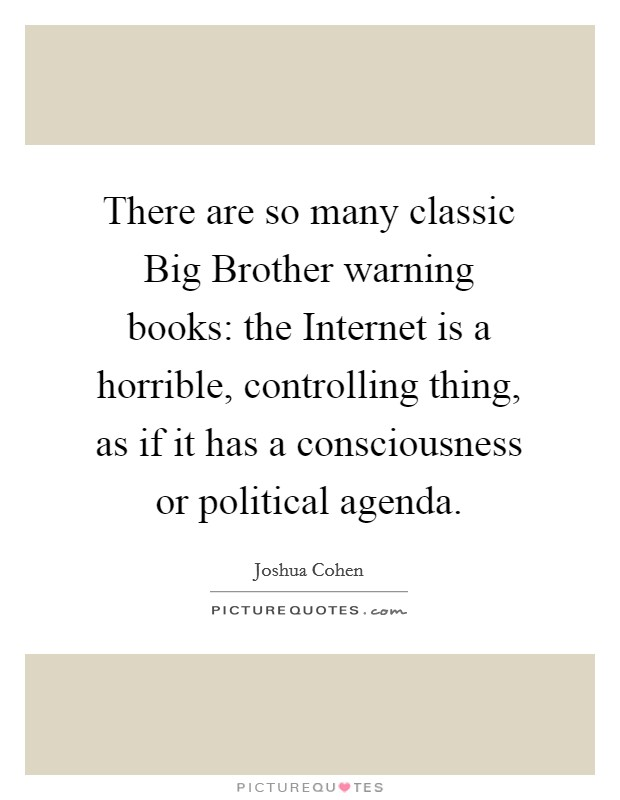 There are so many classic Big Brother warning books: the Internet is a horrible, controlling thing, as if it has a consciousness or political agenda Picture Quote #1