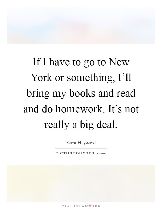If I have to go to New York or something, I'll bring my books and read and do homework. It's not really a big deal Picture Quote #1