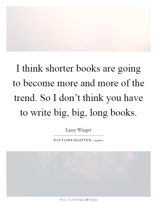 I think shorter books are going to become more and more of the trend. So I don't think you have to write big, big, long books Picture Quote #1