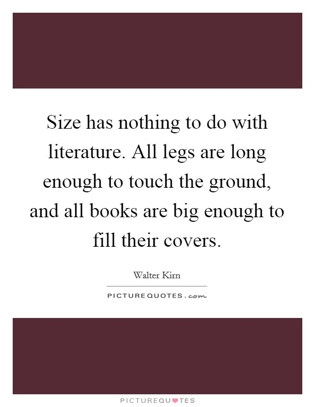 Size has nothing to do with literature. All legs are long enough to touch the ground, and all books are big enough to fill their covers. Picture Quote #1