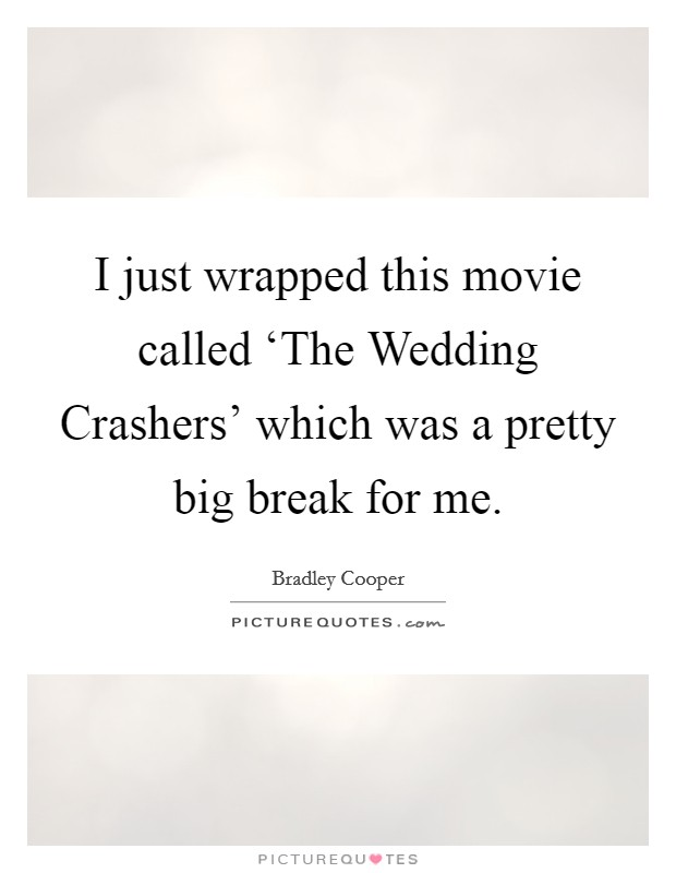 I just wrapped this movie called 'The Wedding Crashers' which was a pretty big break for me Picture Quote #1