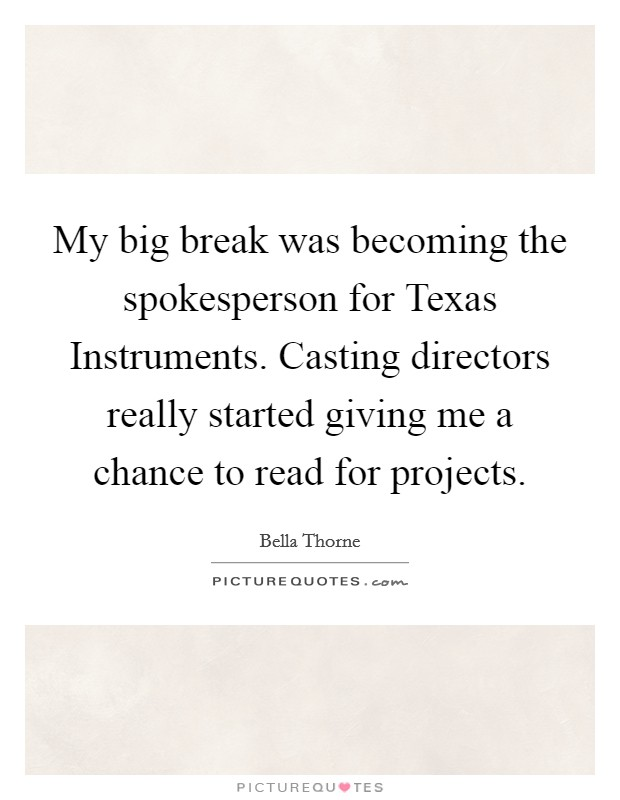My big break was becoming the spokesperson for Texas Instruments. Casting directors really started giving me a chance to read for projects Picture Quote #1