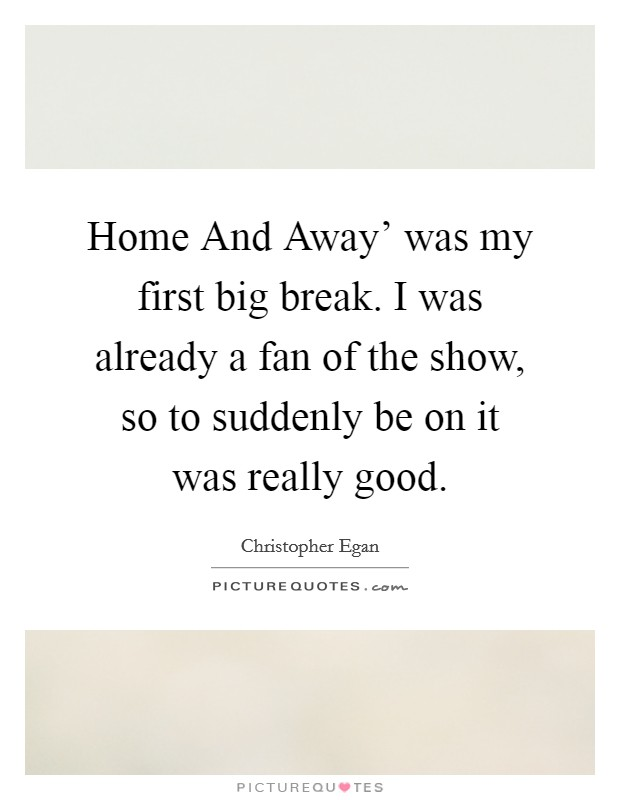 Home And Away' was my first big break. I was already a fan of the show, so to suddenly be on it was really good Picture Quote #1