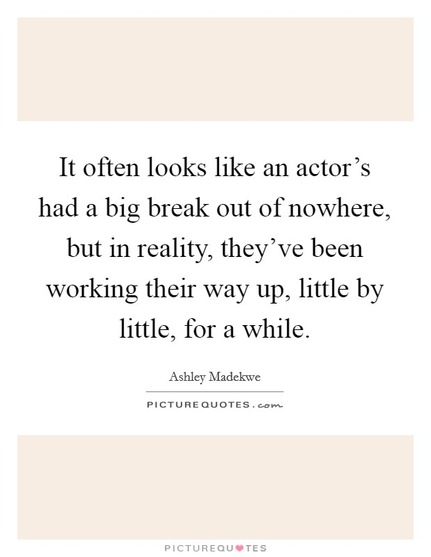 It often looks like an actor's had a big break out of nowhere, but in reality, they've been working their way up, little by little, for a while Picture Quote #1