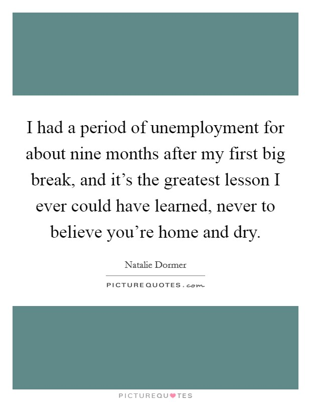 I had a period of unemployment for about nine months after my first big break, and it's the greatest lesson I ever could have learned, never to believe you're home and dry Picture Quote #1