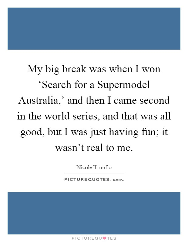 My big break was when I won 'Search for a Supermodel Australia,' and then I came second in the world series, and that was all good, but I was just having fun; it wasn't real to me Picture Quote #1