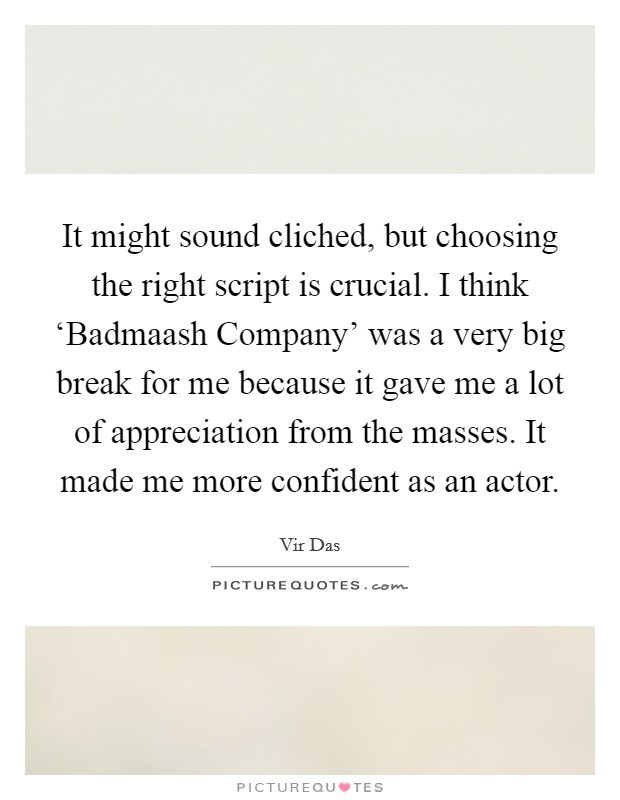 It might sound cliched, but choosing the right script is crucial. I think 'Badmaash Company' was a very big break for me because it gave me a lot of appreciation from the masses. It made me more confident as an actor Picture Quote #1
