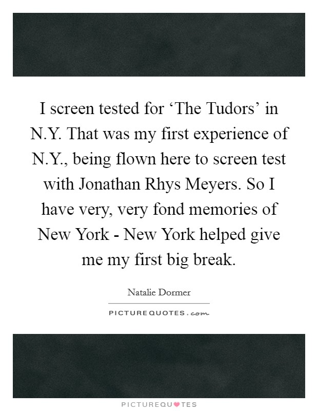 I screen tested for 'The Tudors' in N.Y. That was my first experience of N.Y., being flown here to screen test with Jonathan Rhys Meyers. So I have very, very fond memories of New York - New York helped give me my first big break Picture Quote #1